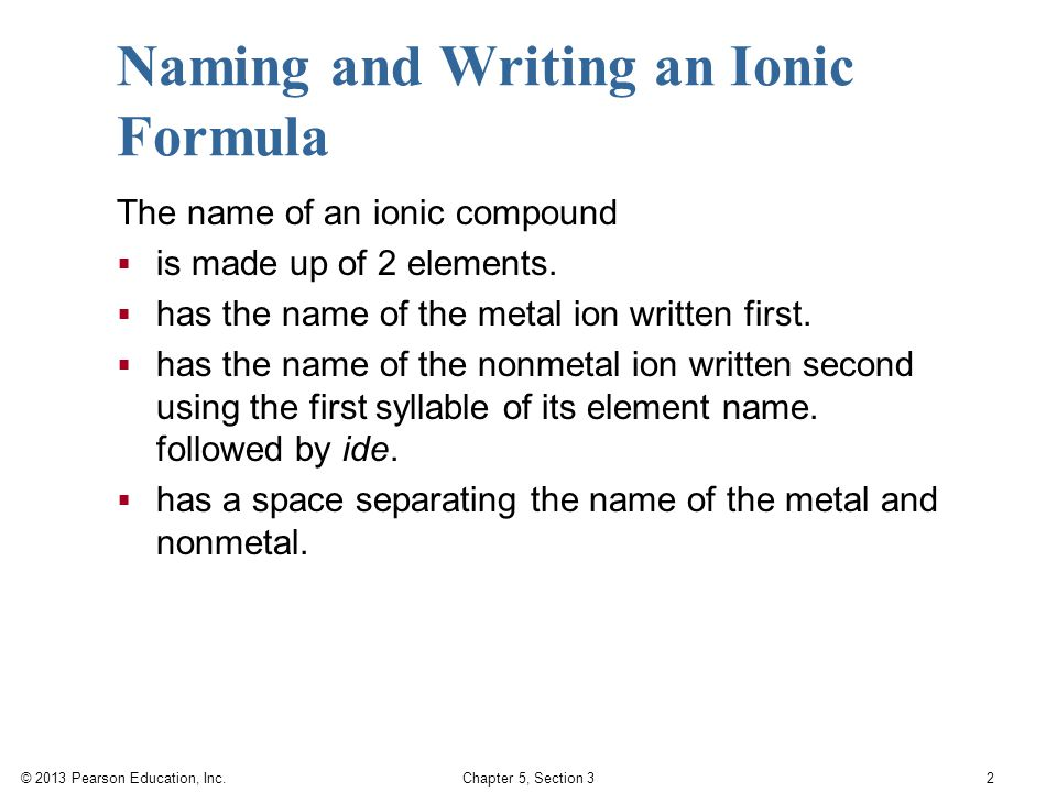 © 2013 Pearson Education, Inc. Chapter 5, Section 3 2 Naming and Writing an Ionic Formula The name of an ionic compound  is made up of 2 elements. 