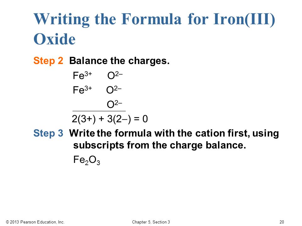© 2013 Pearson Education, Inc. Chapter 5, Section 3 20 Writing the Formula for Iron(III) Oxide Step 2 Balance the charges. Step 3 Write the formula wi