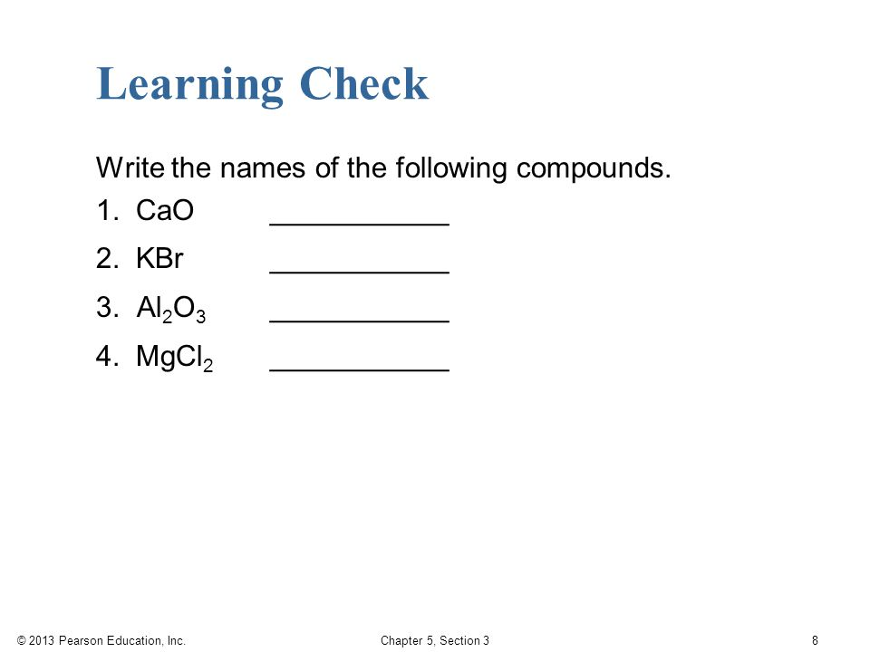 © 2013 Pearson Education, Inc. Chapter 5, Section 3 8 Write the names of the following compounds. 1. CaO___________ 2. KBr___________ 3. Al 2 O 3 ____
