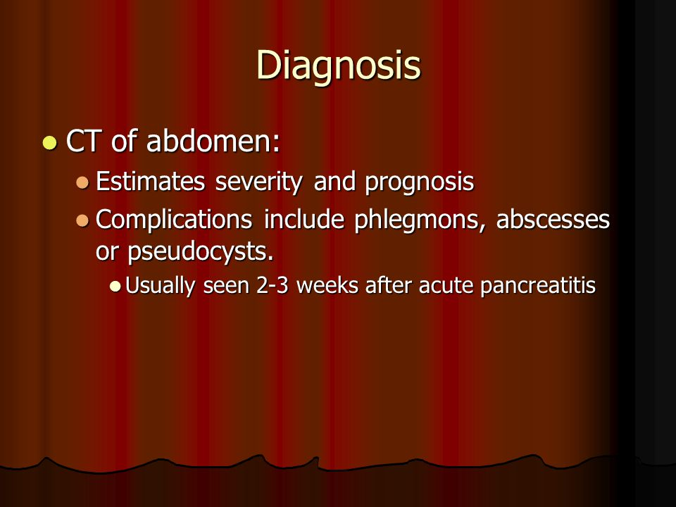 Diagnosis CT of abdomen: CT of abdomen: Estimates severity and prognosis Estimates severity and prognosis Complications include phlegmons, abscesses or pseudocysts.