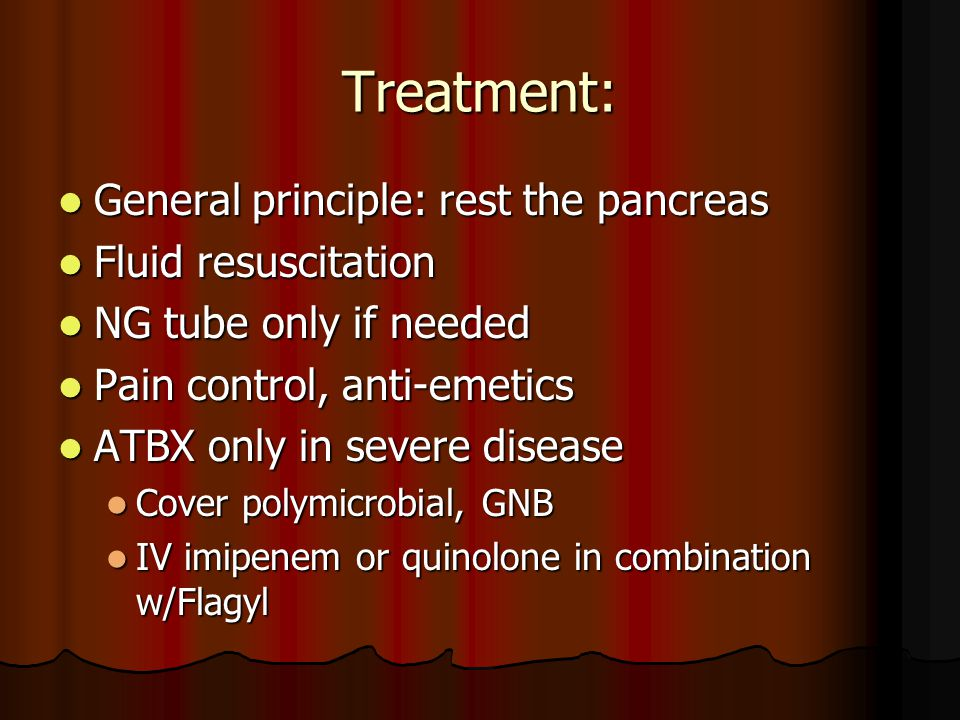 Treatment: General principle: rest the pancreas General principle: rest the pancreas Fluid resuscitation Fluid resuscitation NG tube only if needed NG tube only if needed Pain control, anti-emetics Pain control, anti-emetics ATBX only in severe disease ATBX only in severe disease Cover polymicrobial, GNB Cover polymicrobial, GNB IV imipenem or quinolone in combination w/Flagyl IV imipenem or quinolone in combination w/Flagyl