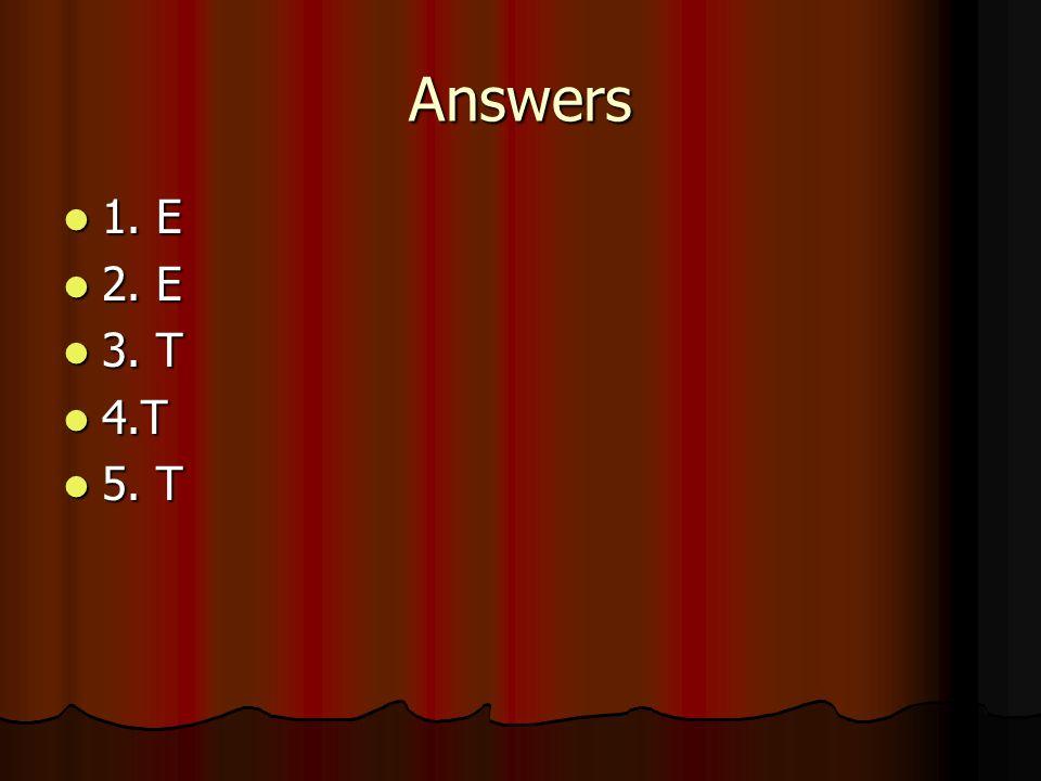 Answers 1. E 1. E 2. E 2. E 3. T 3. T 4.T 4.T 5. T 5. T
