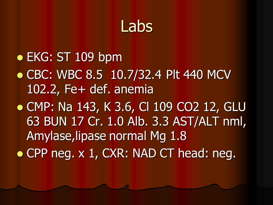 Labs EKG: ST 109 bpm EKG: ST 109 bpm CBC: WBC 8.5 10.7/32.4 Plt 440 MCV 102.2, Fe+ def.