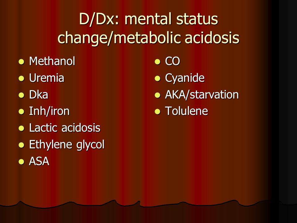 D/Dx: mental status change/metabolic acidosis Methanol Methanol Uremia Uremia Dka Dka Inh/iron Inh/iron Lactic acidosis Lactic acidosis Ethylene glycol Ethylene glycol ASA ASA CO CO Cyanide Cyanide AKA/starvation AKA/starvation Tolulene Tolulene