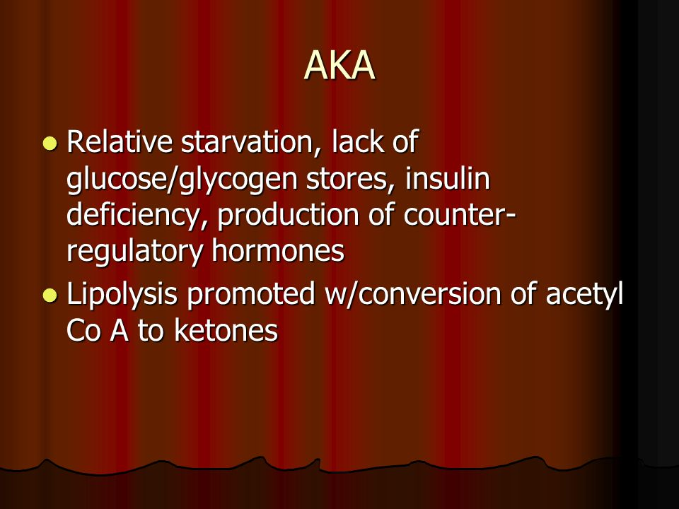 AKA Relative starvation, lack of glucose/glycogen stores, insulin deficiency, production of counter- regulatory hormones Relative starvation, lack of glucose/glycogen stores, insulin deficiency, production of counter- regulatory hormones Lipolysis promoted w/conversion of acetyl Co A to ketones Lipolysis promoted w/conversion of acetyl Co A to ketones