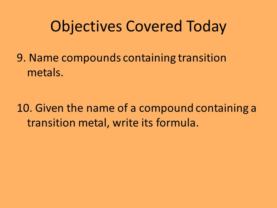 Objectives Covered Today 9. Name compounds containing transition metals.