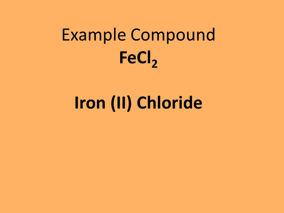 Example Compound FeCl 2 Iron (II) Chloride