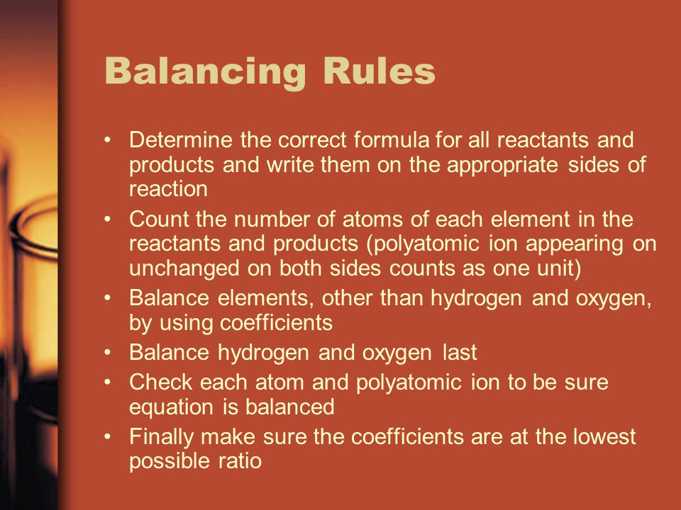 Balancing Rules Determine the correct formula for all reactants and products and write them on the appropriate sides of reaction Count the number of atoms of each element in the reactants and products (polyatomic ion appearing on unchanged on both sides counts as one unit) Balance elements, other than hydrogen and oxygen, by using coefficients Balance hydrogen and oxygen last Check each atom and polyatomic ion to be sure equation is balanced Finally make sure the coefficients are at the lowest possible ratio