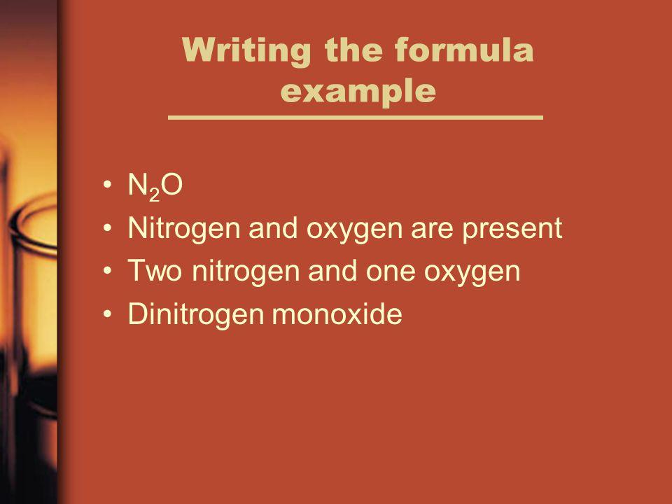 Writing the formula example N 2 O Nitrogen and oxygen are present Two nitrogen and one oxygen Dinitrogen monoxide