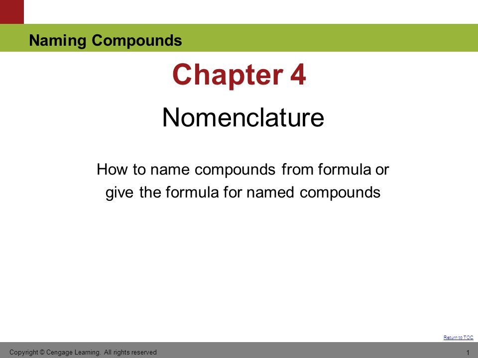 Naming Compounds Return to TOC Chapter 4 Nomenclature How to name compounds from formula or give the formula for named compounds Copyright © Cengage Learning.