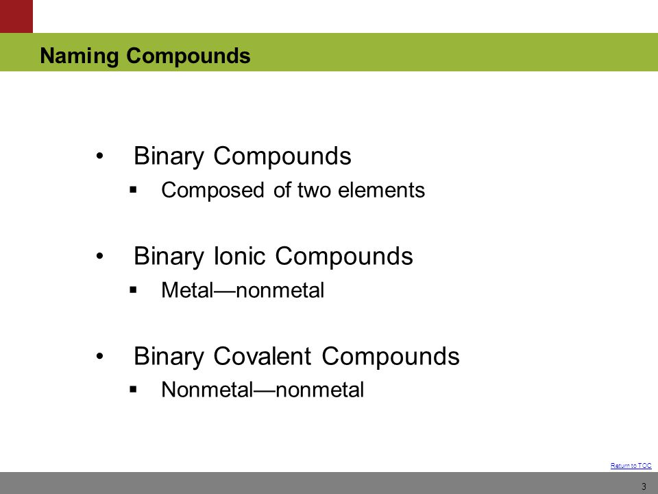 Naming Compounds Return to TOC 3 Binary Compounds  Composed of two elements Binary Ionic Compounds  Metal—nonmetal Binary Covalent Compounds  Nonmetal—nonmetal
