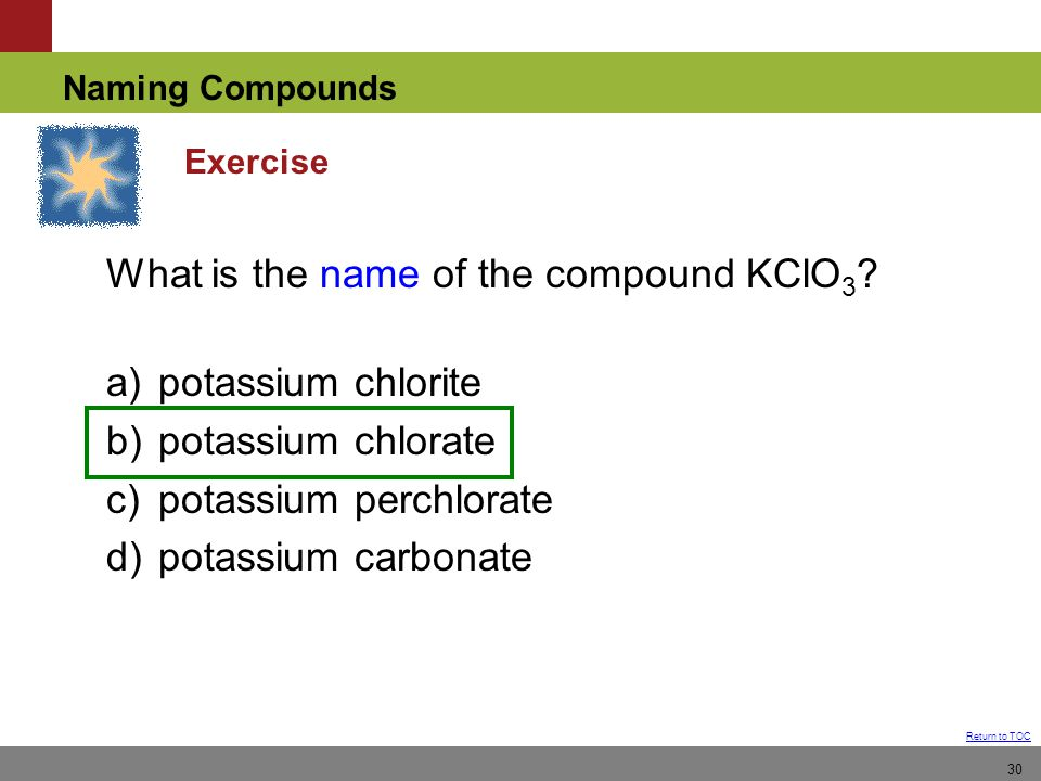 Naming Compounds Return to TOC 30 Exercise What is the name of the compound KClO 3 .