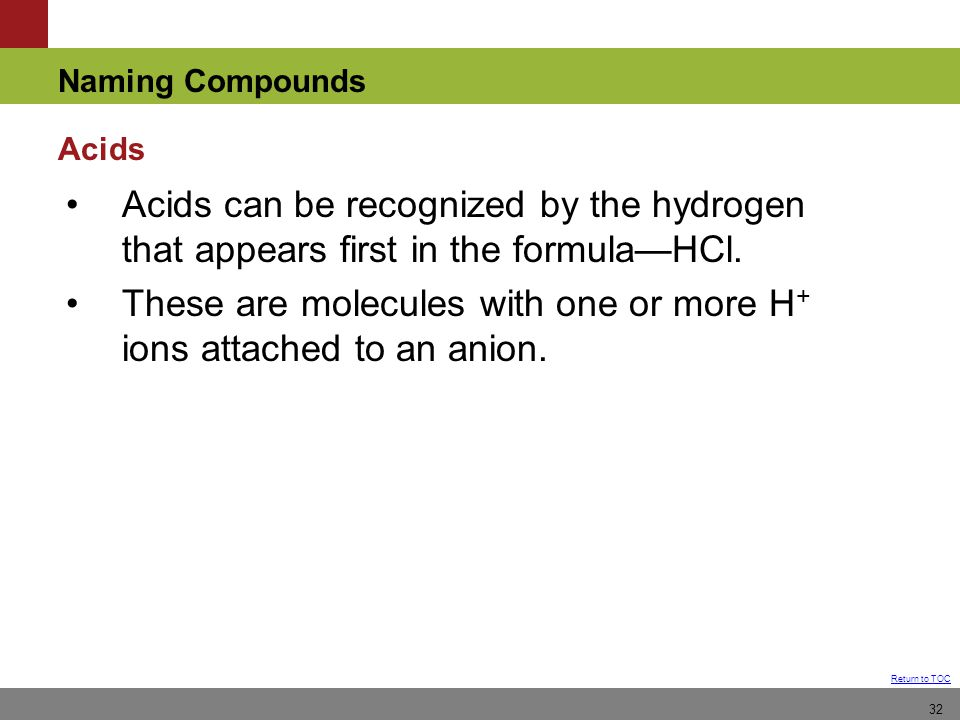 Naming Compounds Return to TOC 32 Acids can be recognized by the hydrogen that appears first in the formula—HCl.