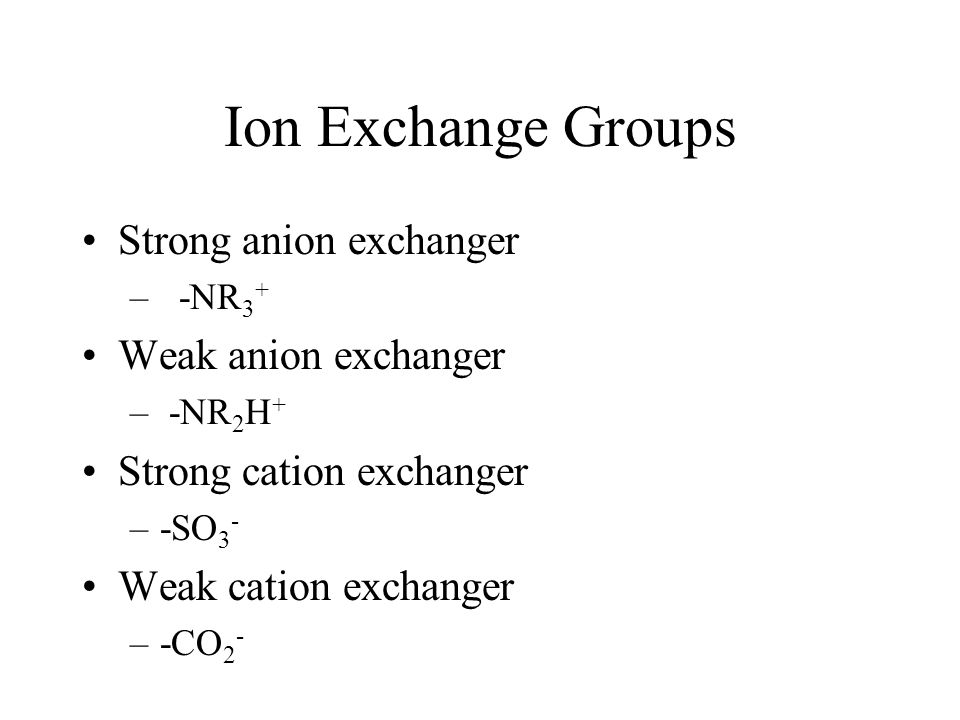 Ion Exchange Groups Strong anion exchanger – -NR 3 + Weak anion exchanger – -NR 2 H + Strong cation exchanger –-SO 3 - Weak cation exchanger –-CO 2 -