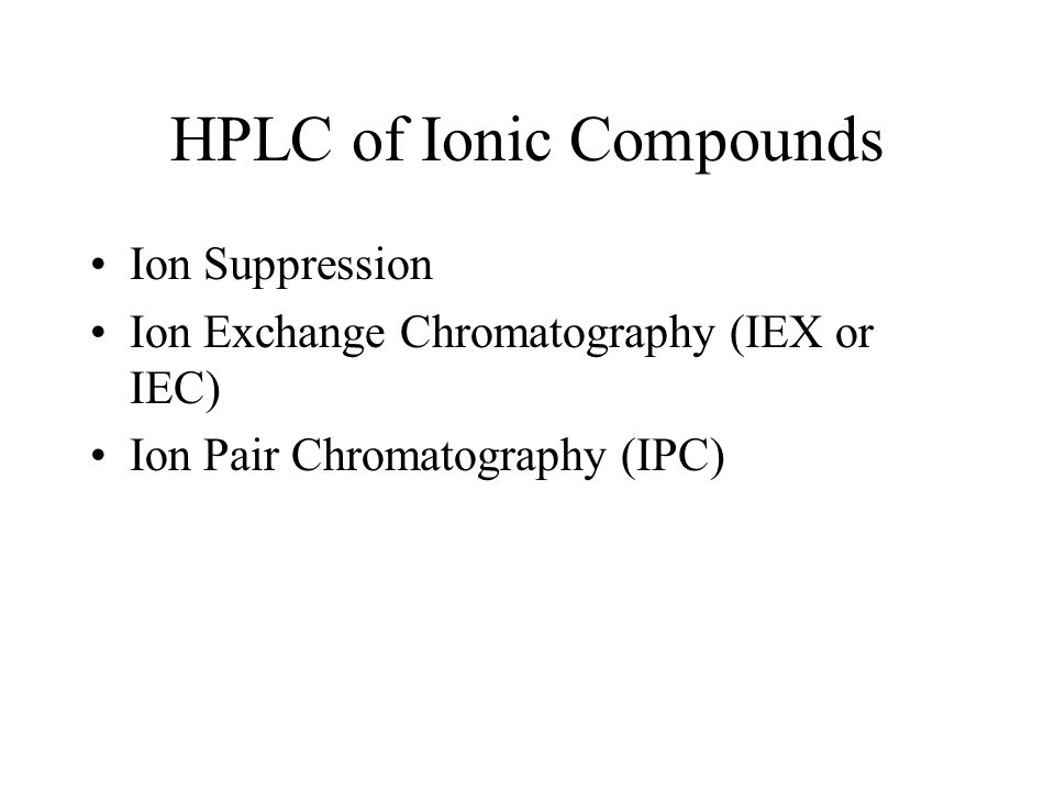 HPLC of Ionic Compounds Ion Suppression Ion Exchange Chromatography (IEX or IEC) Ion Pair Chromatography (IPC)