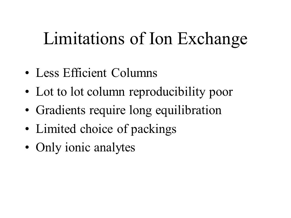 Limitations of Ion Exchange Less Efficient Columns Lot to lot column reproducibility poor Gradients require long equilibration Limited choice of packi