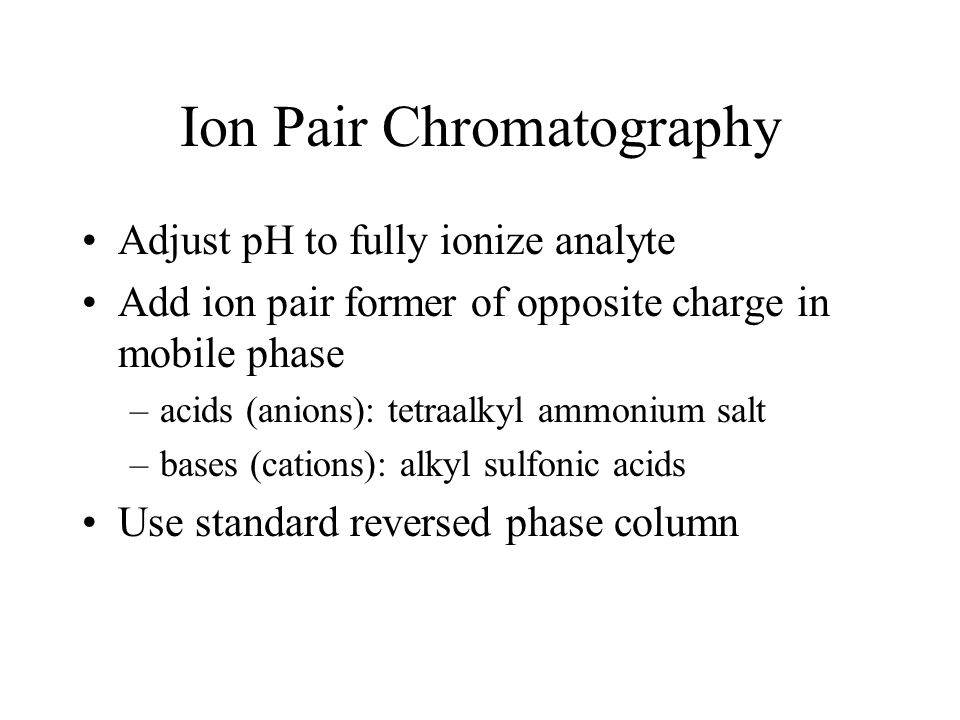 Ion Pair Chromatography Adjust pH to fully ionize analyte Add ion pair former of opposite charge in mobile phase –acids (anions): tetraalkyl ammonium