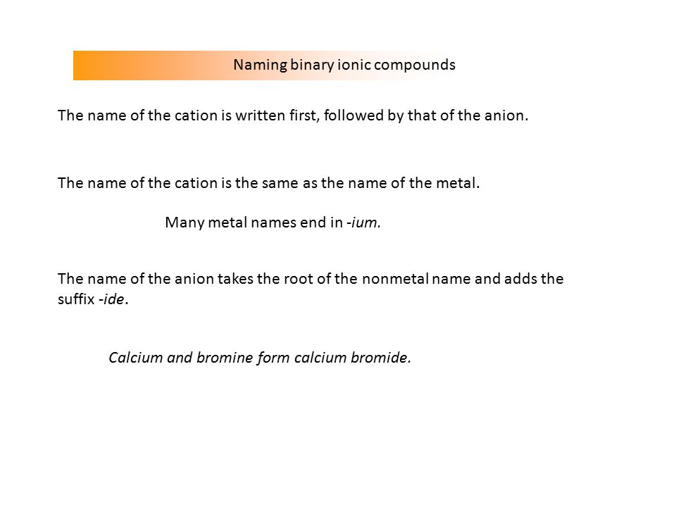Naming binary ionic compounds The name of the cation is the same as the name of the metal.