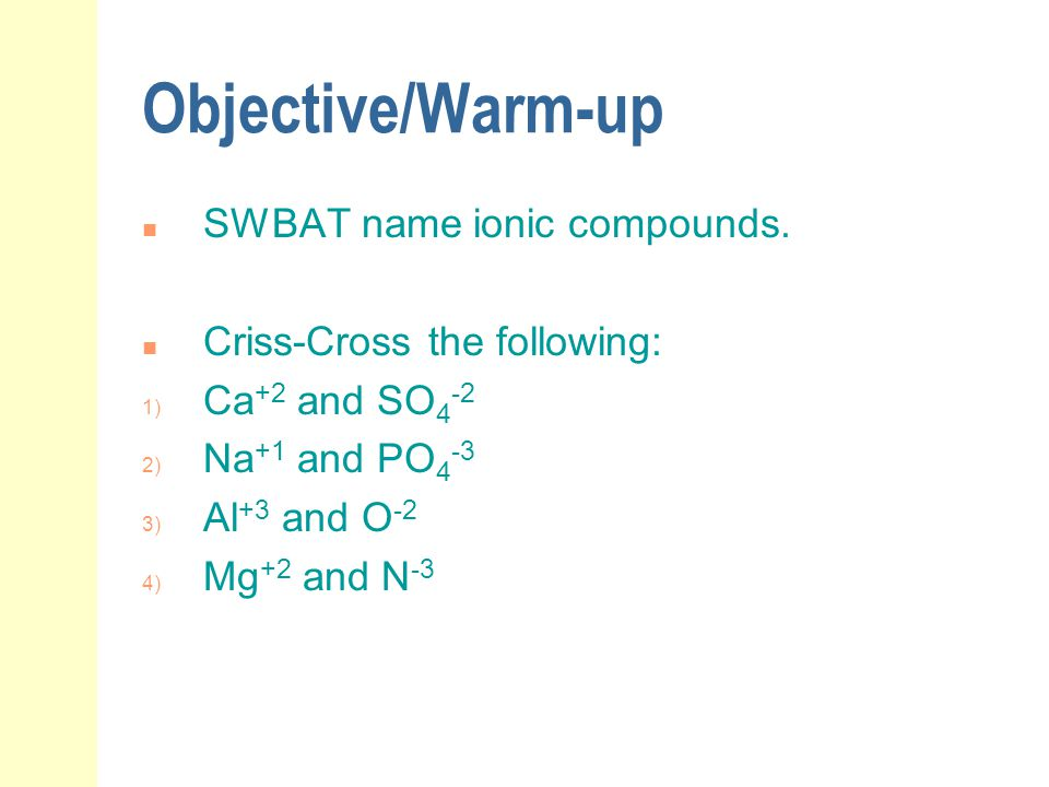 Objective/Warm-up n SWBAT name ionic compounds. n Criss-Cross the following: 1) Ca +2 and SO 4 -2 2) Na +1 and PO 4 -3 3) Al +3 and O -2 4) Mg +2 and