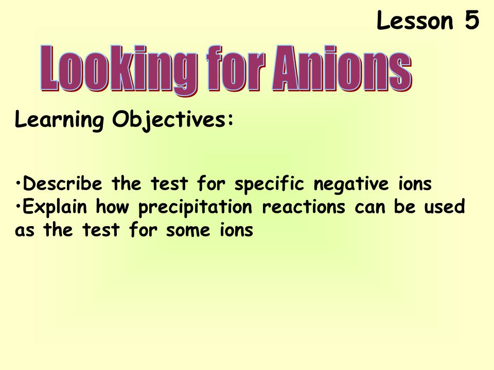 Lesson 5 Learning Objectives: Describe the test for specific negative ions Explain how precipitation reactions can be used as the test for some ions