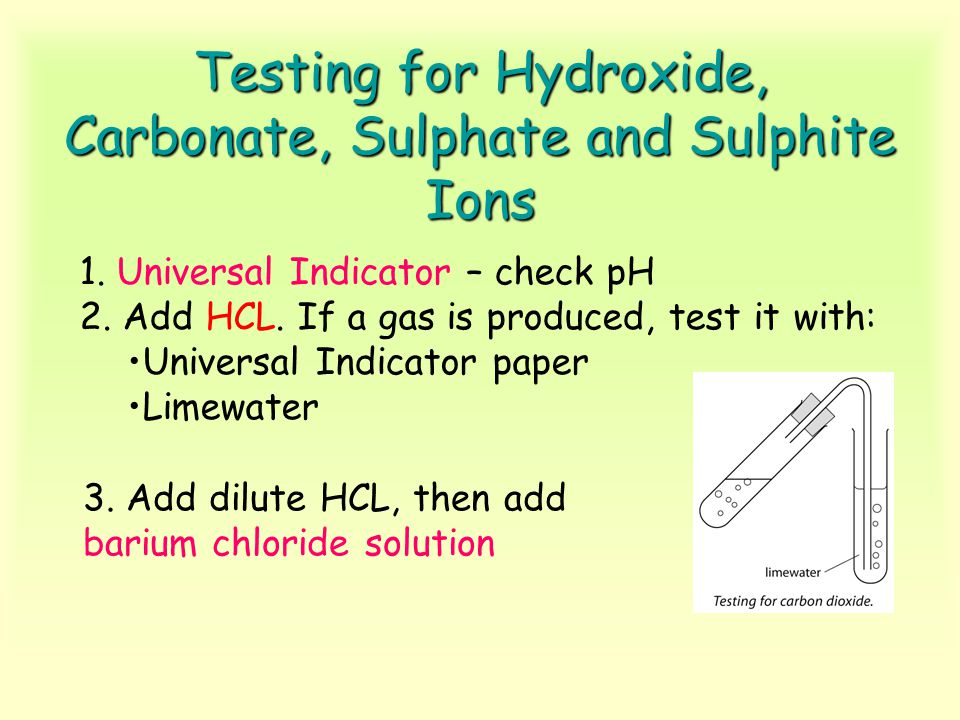 Testing for Hydroxide, Carbonate, Sulphate and Sulphite Ions 1. Universal Indicator – check pH 2. Add HCL. If a gas is produced, test it with: Univers
