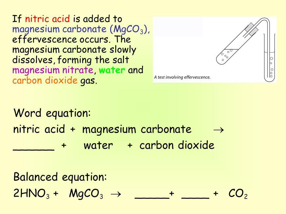 Word equation: nitric acid+ magnesium carbonate  ______ + water+ carbon dioxide Balanced equation: 2HNO 3 + MgCO 3  _____+ ____+ CO 2 If nitric acid is added to magnesium carbonate (MgCO 3 ), effervescence occurs.
