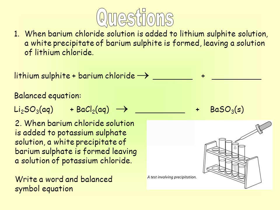 1.When barium chloride solution is added to lithium sulphite solution, a white precipitate of barium sulphite is formed, leaving a solution of lithium
