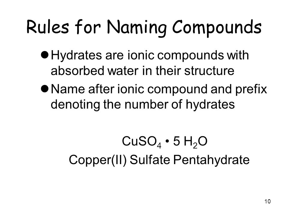 Rules for Naming Compounds Hydrates are ionic compounds with absorbed water in their structure Name after ionic compound and prefix denoting the numbe
