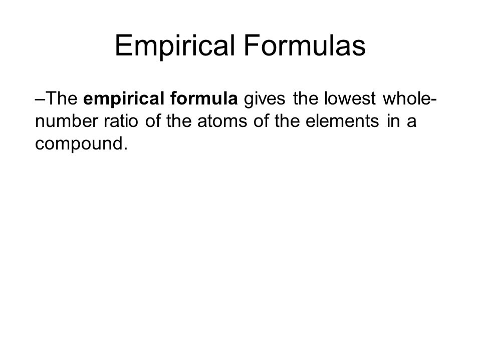 Empirical Formulas –The empirical formula gives the lowest whole- number ratio of the atoms of the elements in a compound. 10.3