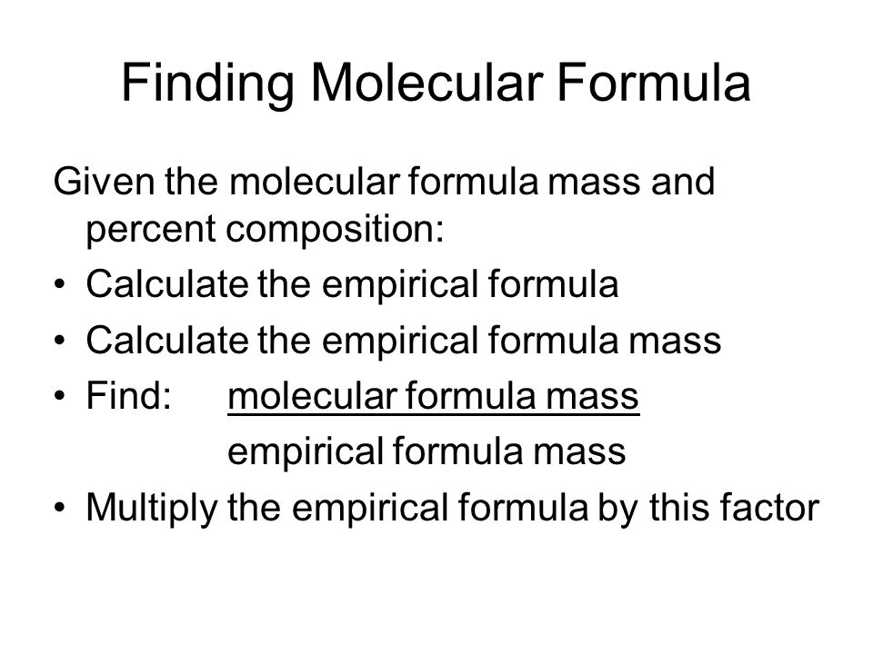 Finding Molecular Formula Given the molecular formula mass and percent composition: Calculate the empirical formula Calculate the empirical formula ma