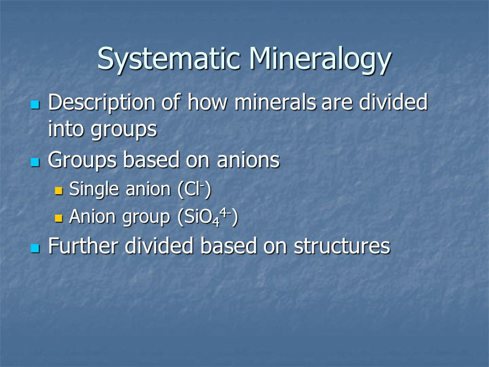 Systematic Mineralogy Description of how minerals are divided into groups Description of how minerals are divided into groups Groups based on anions Groups based on anions Single anion (Cl - ) Single anion (Cl - ) Anion group (SiO 4 4- ) Anion group (SiO 4 4- ) Further divided based on structures Further divided based on structures