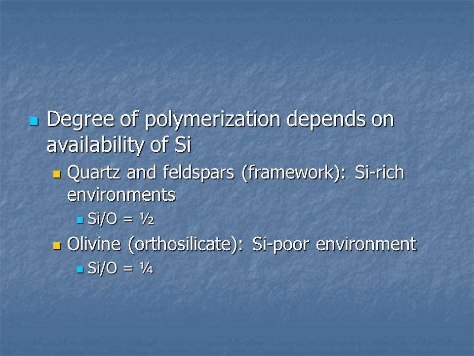 Degree of polymerization depends on availability of Si Degree of polymerization depends on availability of Si Quartz and feldspars (framework): Si-rich environments Quartz and feldspars (framework): Si-rich environments Si/O = ½ Si/O = ½ Olivine (orthosilicate): Si-poor environment Olivine (orthosilicate): Si-poor environment Si/O = ¼ Si/O = ¼
