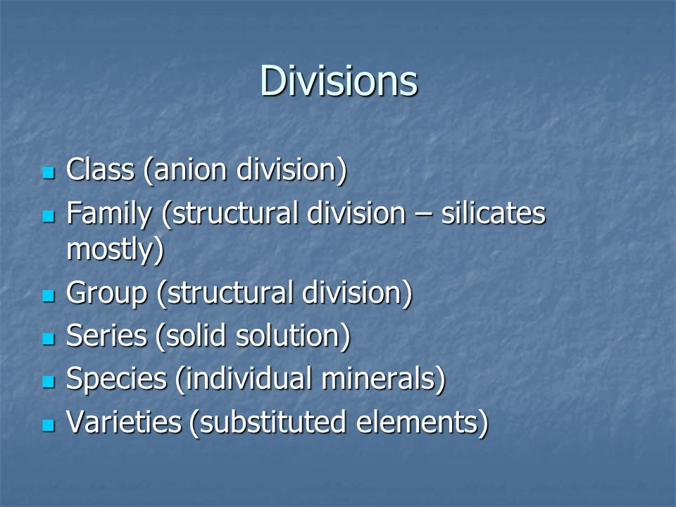 Divisions Class (anion division) Class (anion division) Family (structural division – silicates mostly) Family (structural division – silicates mostly