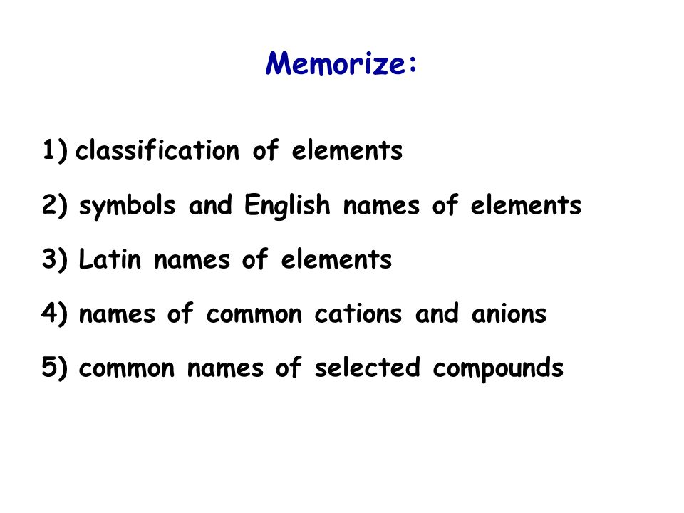 Memorize: 1) classification of elements 2) symbols and English names of elements 3) Latin names of elements 4) names of common cations and anions 5) common names of selected compounds