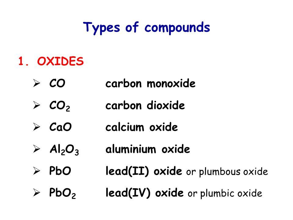 Types of compounds 1.OXIDES  COcarbon monoxide  CO 2 carbon dioxide  CaOcalcium oxide  Al 2 O 3 aluminium oxide  PbOlead(II) oxide or plumbous oxide  PbO 2 lead(IV) oxide or plumbic oxide