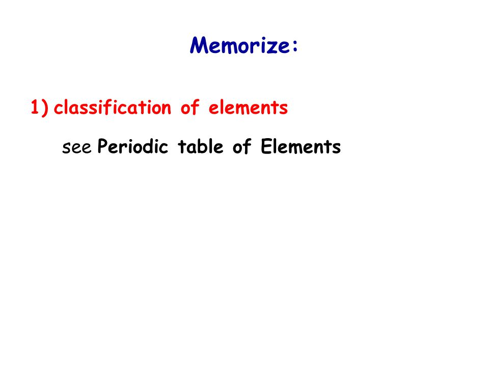 Memorize: 1) classification of elements 2) symbols and English names of elements 3) Latin names of elements 4) names of common cations and anions  naming inorganic compounds is based on the names