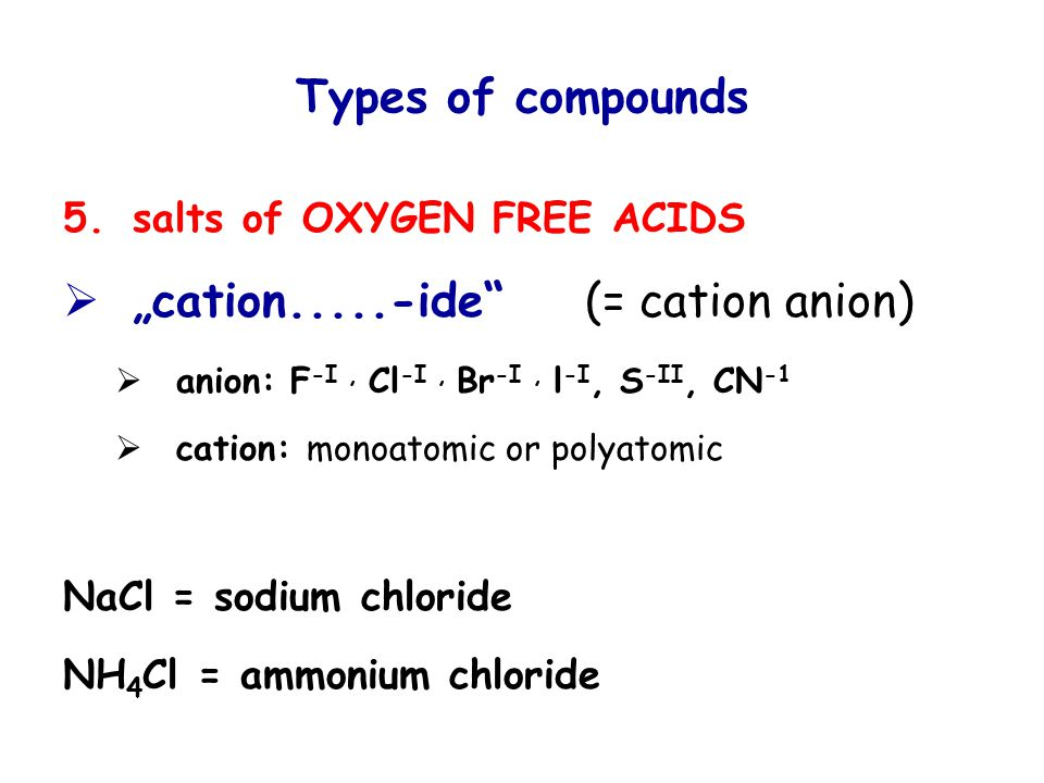 "Types of compounds 5.salts of OXYGEN FREE ACIDS  ""cation.....-ide (= cation anion)  anion: F -I, Cl -I, Br -I, l -I, S -II, CN -1  cation: monoatomic or polyatomic NaCl = sodium chloride NH 4 Cl = ammonium chloride"