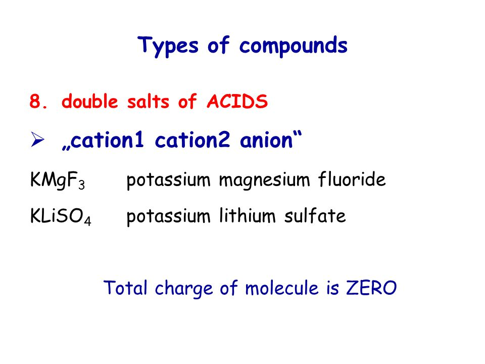 "Types of compounds 8.double salts of ACIDS  ""cation1 cation2 anion KMgF 3 potassium magnesium fluoride KLiSO 4 potassium lithium sulfate Total charge of molecule is ZERO"