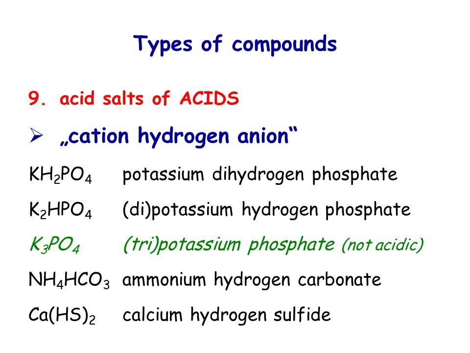 "Types of compounds 9.acid salts of ACIDS  ""cation hydrogen anion KH 2 PO 4 potassium dihydrogen phosphate K 2 HPO 4 (di)potassium hydrogen phosphate K 3 PO 4 (tri)potassium phosphate (not acidic) NH 4 HCO 3 ammonium hydrogen carbonate Ca(HS) 2 calcium hydrogen sulfide"