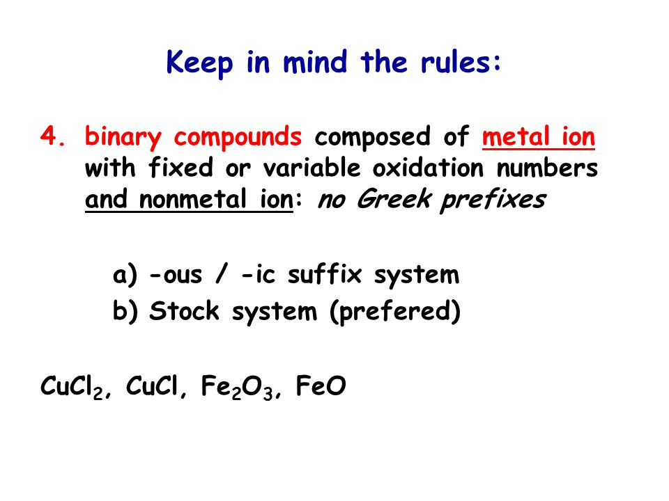 Keep in mind the rules: 4.binary compounds composed of metal ion with fixed or variable oxidation numbers and nonmetal ion: no Greek prefixes a) -ous / -ic suffix system b) Stock system (prefered) CuCl 2, CuCl, Fe 2 O 3, FeO