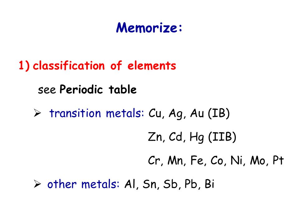 Memorize: 1) classification of elements see Periodic table  transition metals: Cu, Ag, Au (IB) Zn, Cd, Hg (IIB) Cr, Mn, Fe, Co, Ni, Mo, Pt  other metals: Al, Sn, Sb, Pb, Bi