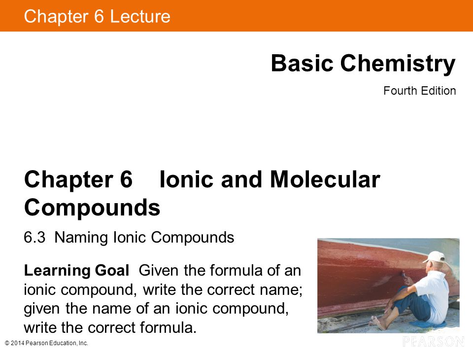 © 2014 Pearson Education, Inc. Chapter 6 Lecture Basic Chemistry Fourth Edition Chapter 6 Ionic and Molecular Compounds 6.3 Naming Ionic Compounds Lea