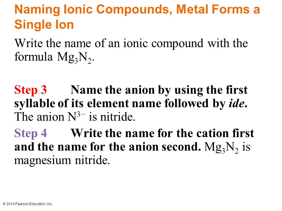 © 2014 Pearson Education, Inc. Naming Ionic Compounds, Metal Forms a Single Ion Write the name of an ionic compound with the formula Mg 3 N 2. Step 3N