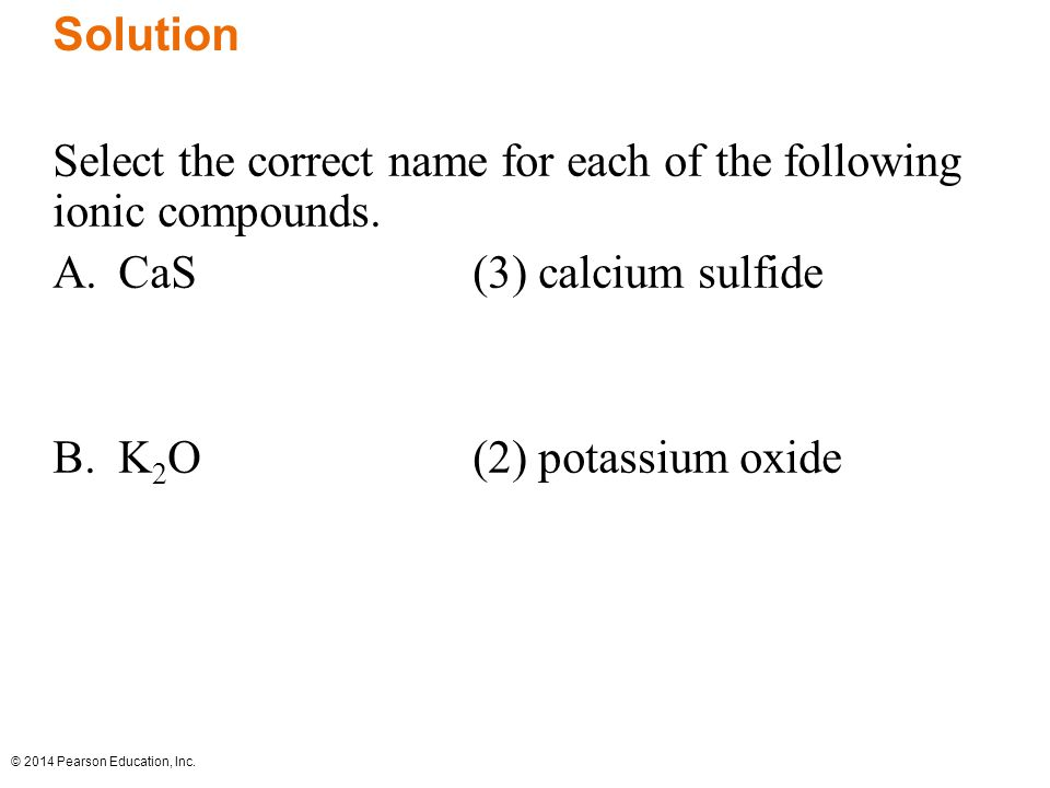 © 2014 Pearson Education, Inc. Solution Select the correct name for each of the following ionic compounds. A.CaS(3) calcium sulfide B.K 2 O(2) potassi
