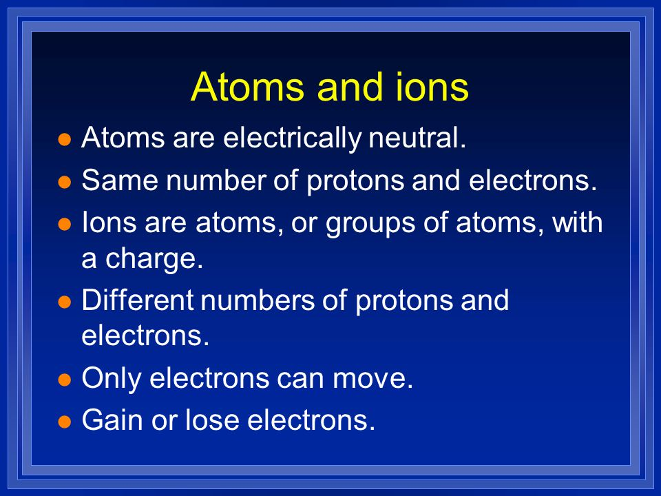 Atoms and ions l Atoms are electrically neutral. l Same number of protons and electrons.