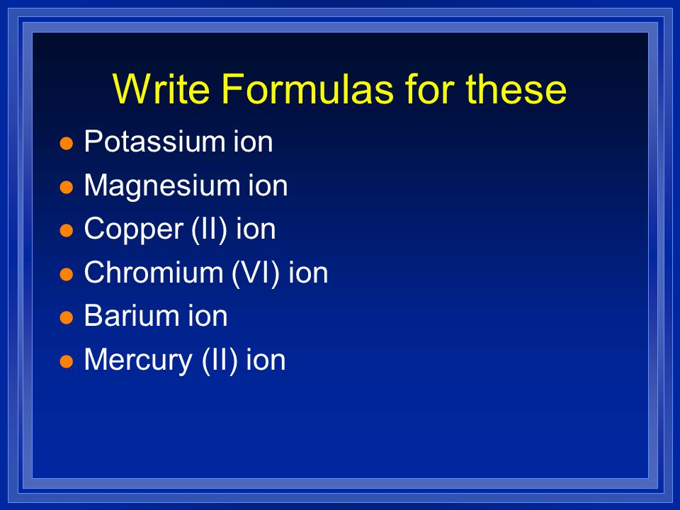 Write Formulas for these l Potassium ion l Magnesium ion l Copper (II) ion l Chromium (VI) ion l Barium ion l Mercury (II) ion
