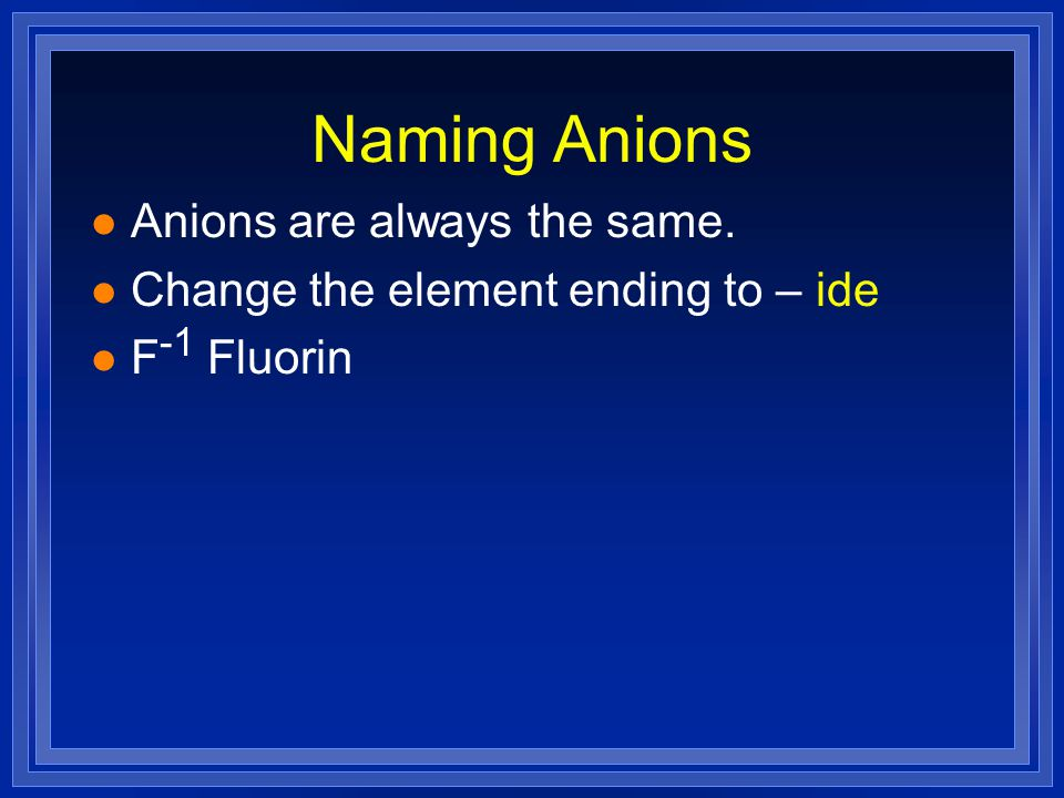 Naming Anions l Anions are always the same. l Change the element ending to – ide l F -1 Fluorin