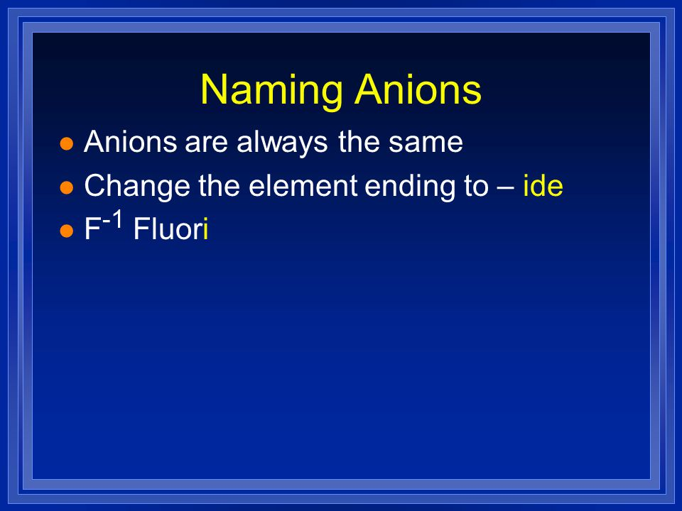 Naming Anions l Anions are always the same l Change the element ending to – ide l F -1 Fluori