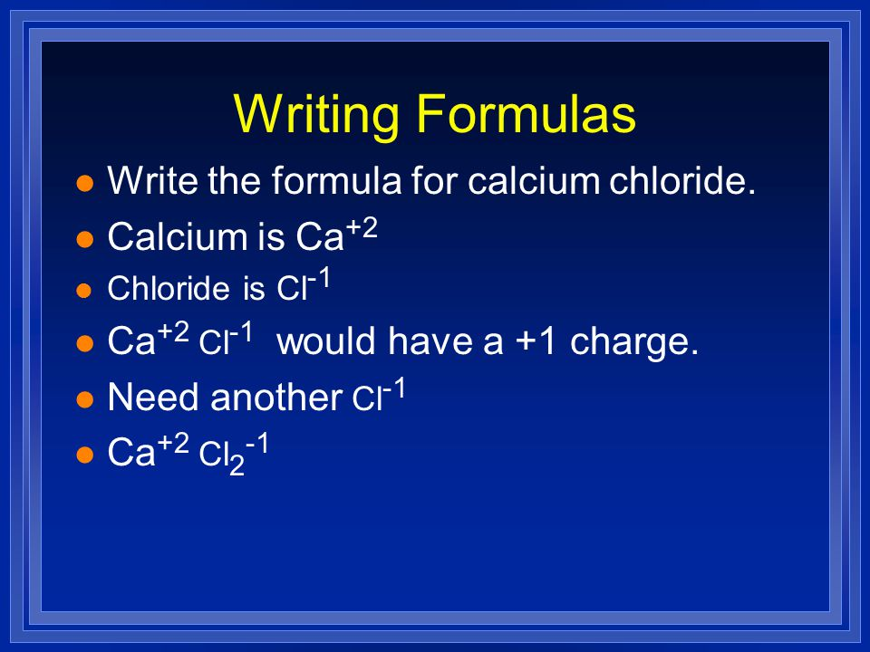 Writing Formulas l Write the formula for calcium chloride.