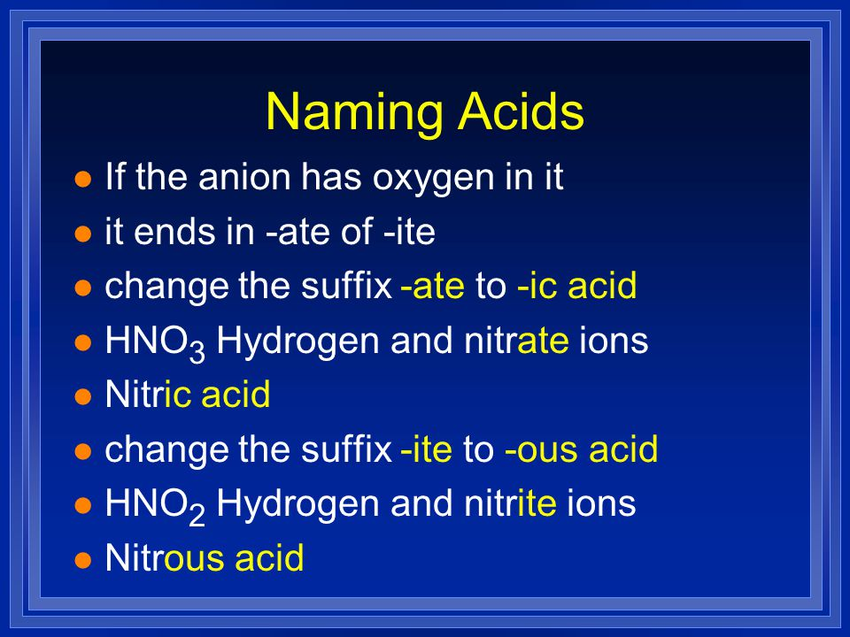 Naming Acids l If the anion has oxygen in it l it ends in -ate of -ite l change the suffix -ate to -ic acid l HNO 3 Hydrogen and nitrate ions l Nitric acid l change the suffix -ite to -ous acid l HNO 2 Hydrogen and nitrite ions l Nitrous acid